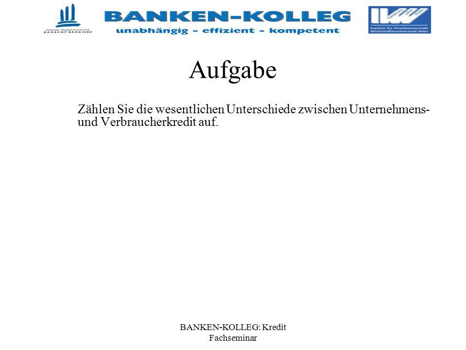 BANKEN-KOLLEG: Kredit Fachseminar Aufgabe Zählen Sie die wesentlichen Unterschiede zwischen Unternehmens- und Verbraucherkredit auf.