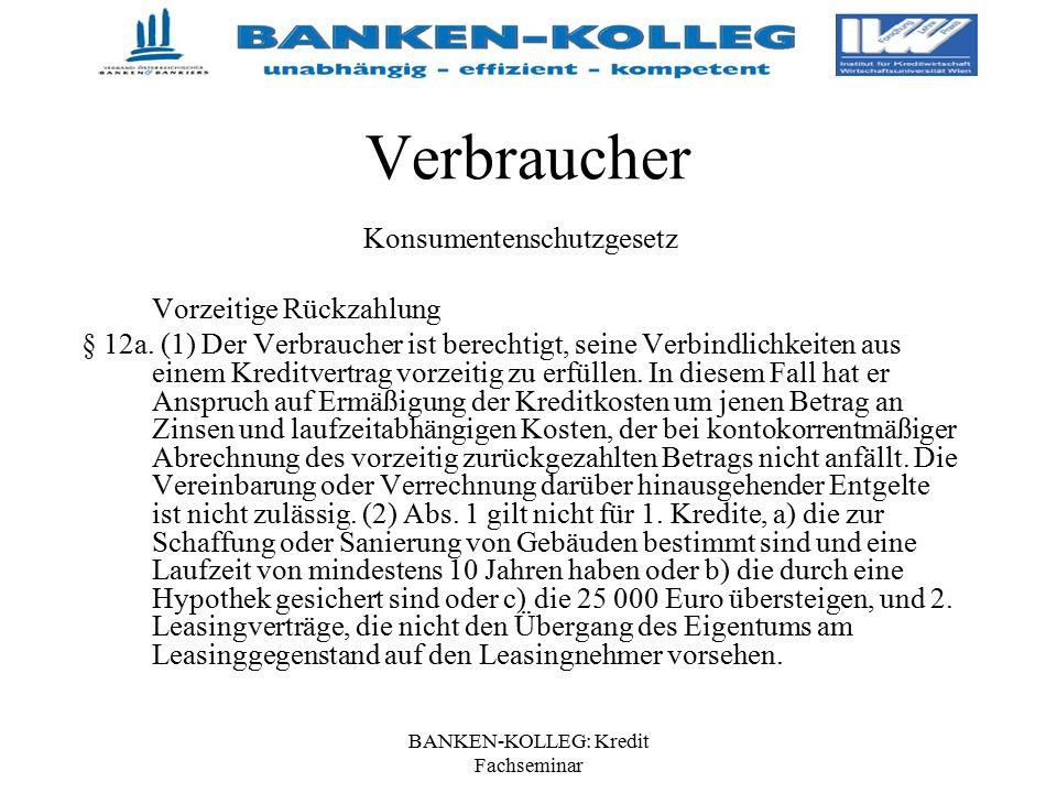 BANKEN-KOLLEG: Kredit Fachseminar Verbraucher Konsumentenschutzgesetz Vorzeitige Rückzahlung § 12a. (1) Der Verbraucher ist berechtigt, seine Verbindl