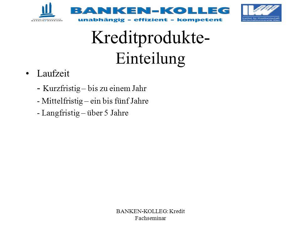 BANKEN-KOLLEG: Kredit Fachseminar Kreditprodukte- Einteilung Laufzeit - Kurzfristig – bis zu einem Jahr - Mittelfristig – ein bis fünf Jahre - Langfri
