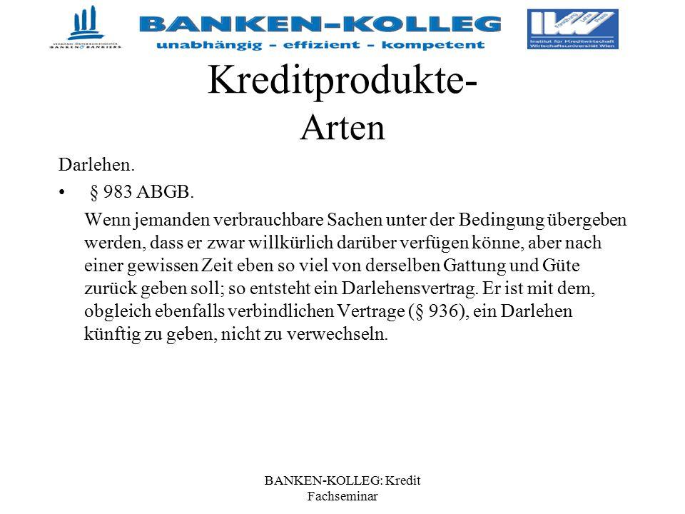 BANKEN-KOLLEG: Kredit Fachseminar Kreditprodukte- Arten Darlehen. § 983 ABGB. Wenn jemanden verbrauchbare Sachen unter der Bedingung übergeben werden,