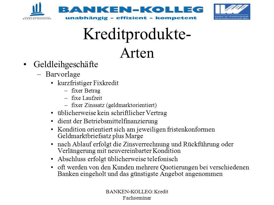 BANKEN-KOLLEG: Kredit Fachseminar Kreditprodukte- Arten Geldleihgeschäfte –Barvorlage kurzfristiger Fixkredit –fixer Betrag –fixe Laufzeit –fixer Zins