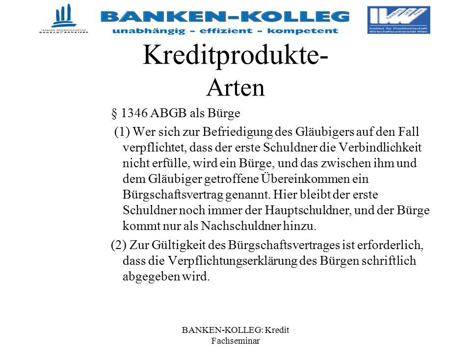 BANKEN-KOLLEG: Kredit Fachseminar Kreditprodukte- Arten § 1346 ABGB als Bürge (1) Wer sich zur Befriedigung des Gläubigers auf den Fall verpflichtet,