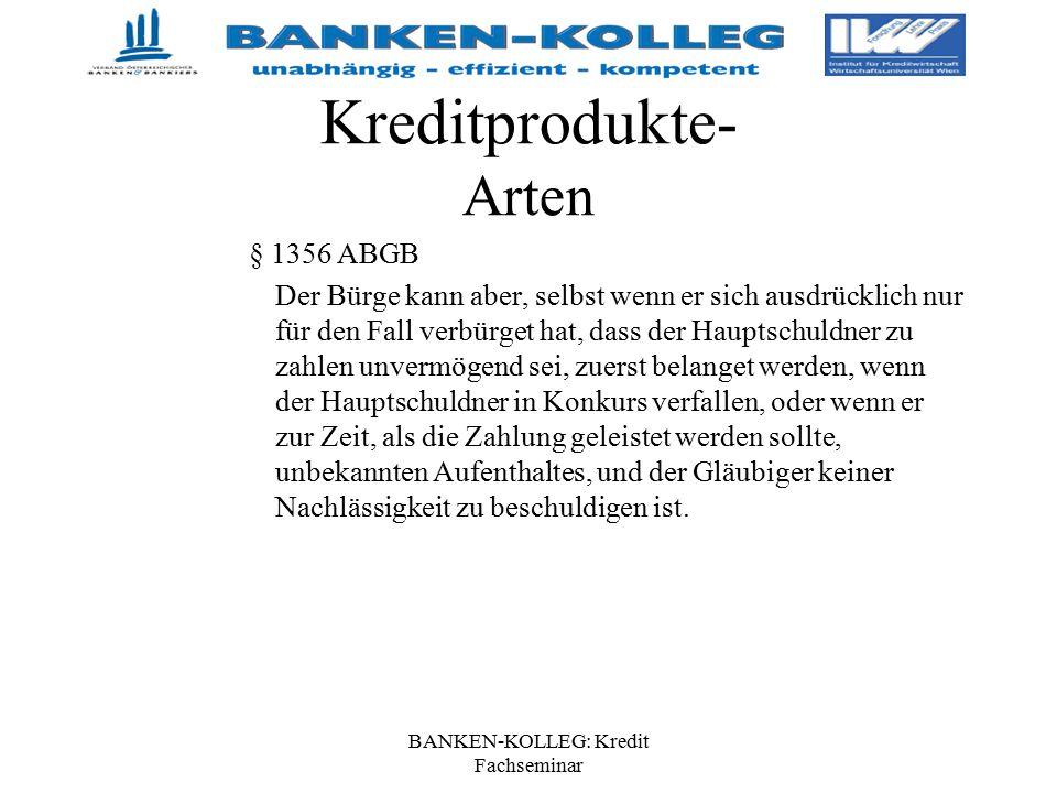 BANKEN-KOLLEG: Kredit Fachseminar Kreditprodukte- Arten § 1356 ABGB Der Bürge kann aber, selbst wenn er sich ausdrücklich nur für den Fall verbürget h
