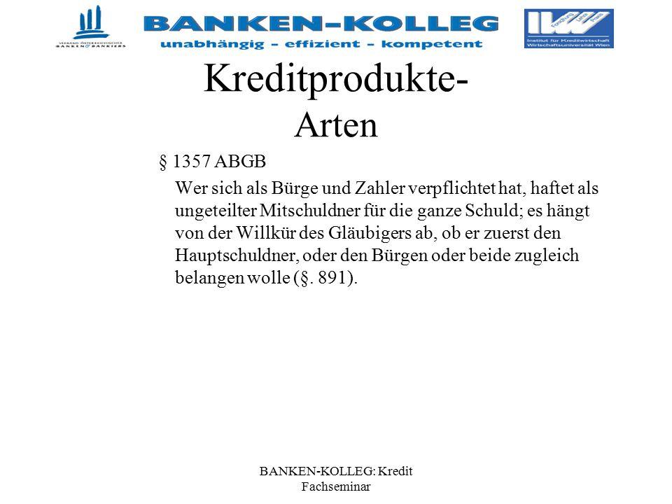 BANKEN-KOLLEG: Kredit Fachseminar Kreditprodukte- Arten § 1357 ABGB Wer sich als Bürge und Zahler verpflichtet hat, haftet als ungeteilter Mitschuldne
