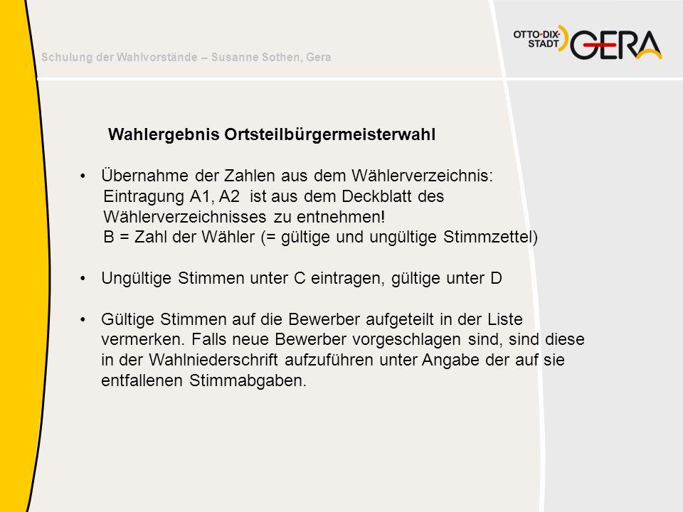 Schulung der Wahlvorstände – Susanne Sothen, Gera Wahlergebnis Ortsteilbürgermeisterwahl Übernahme der Zahlen aus dem Wählerverzeichnis: Eintragung A1, A2 ist aus dem Deckblatt des Wählerverzeichnisses zu entnehmen.