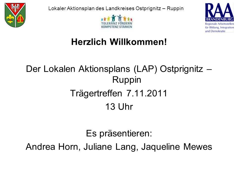 Herzlich Willkommen! Der Lokalen Aktionsplans (LAP) Ostprignitz – Ruppin Trägertreffen 7.11.2011 13 Uhr Es präsentieren: Andrea Horn, Juliane Lang, Ja