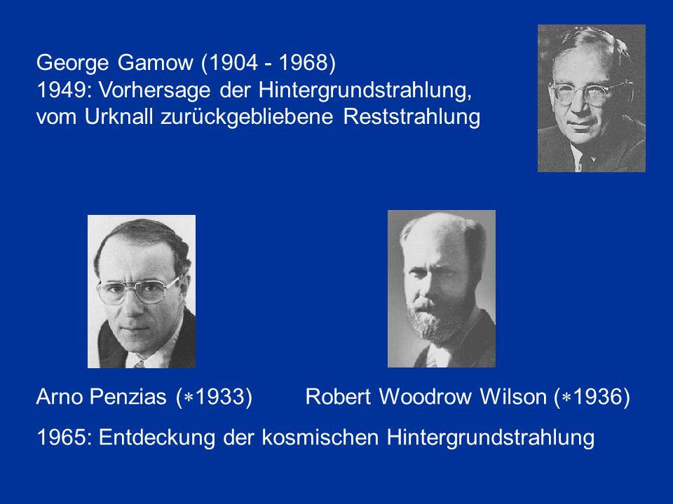 George Gamow (1904 - 1968) 1949: Vorhersage der Hintergrundstrahlung, vom Urknall zurückgebliebene Reststrahlung Arno Penzias (  1933) Robert Woodrow