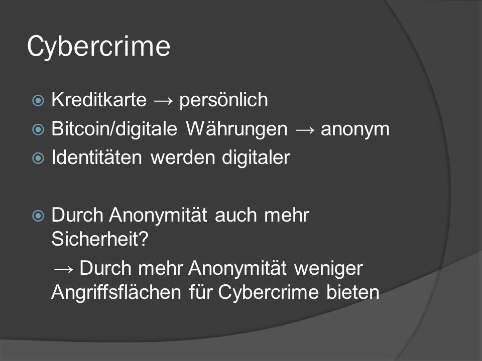 Cybercrime  Kreditkarte → persönlich  Bitcoin/digitale Währungen → anonym  Identitäten werden digitaler  Durch Anonymität auch mehr Sicherheit? →
