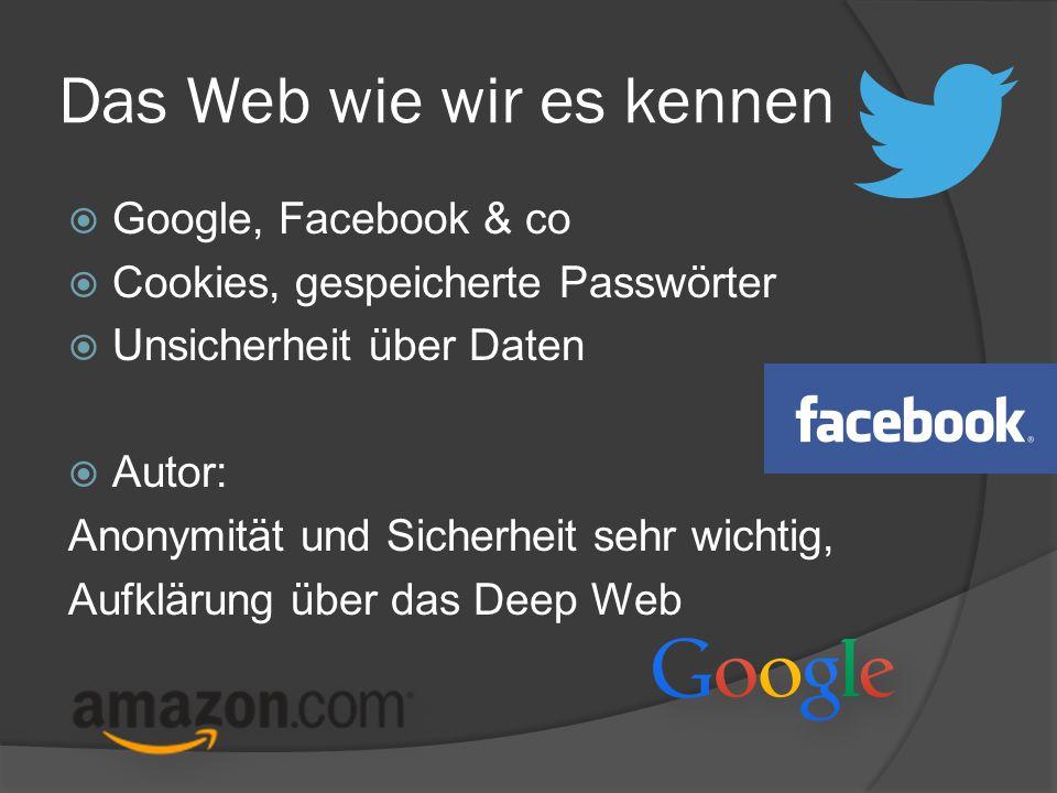 Das Web wie wir es kennen  Google, Facebook & co  Cookies, gespeicherte Passwörter  Unsicherheit über Daten  Autor: Anonymität und Sicherheit sehr