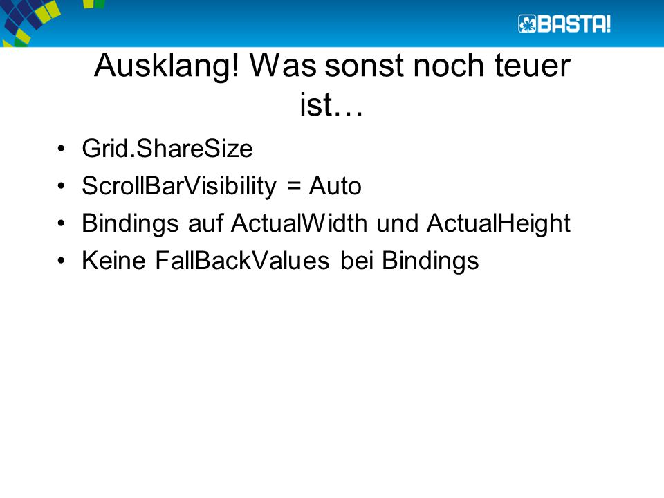 Ausklang! Was sonst noch teuer ist… Grid.ShareSize ScrollBarVisibility = Auto Bindings auf ActualWidth und ActualHeight Keine FallBackValues bei Bindi