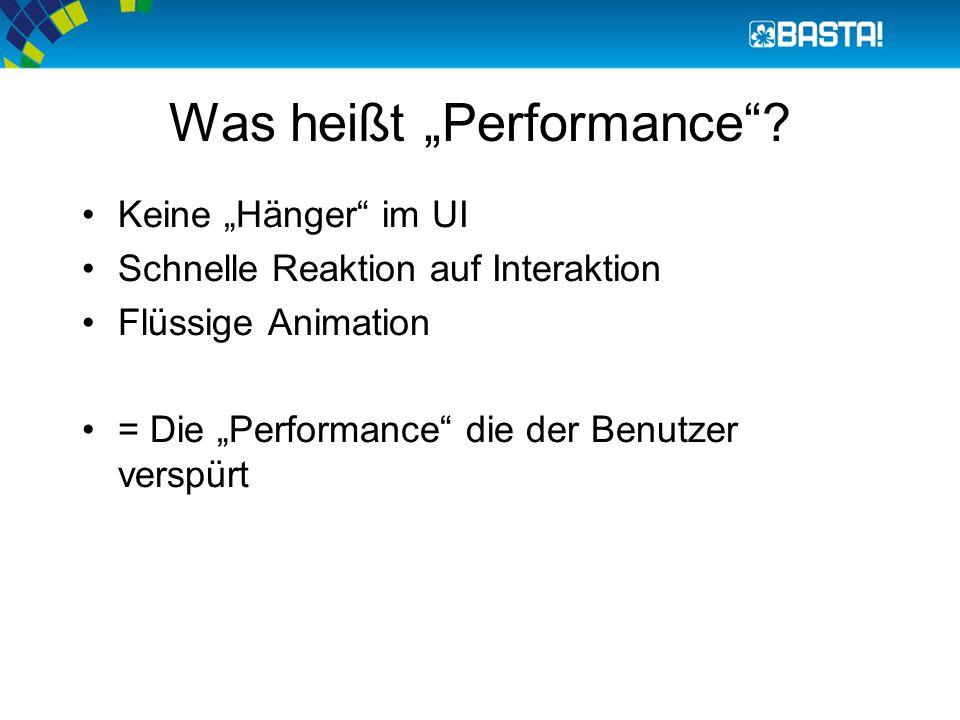 """Was heißt """"Performance""""? Keine """"Hänger"""" im UI Schnelle Reaktion auf Interaktion Flüssige Animation = Die """"Performance"""" die der Benutzer verspürt"""