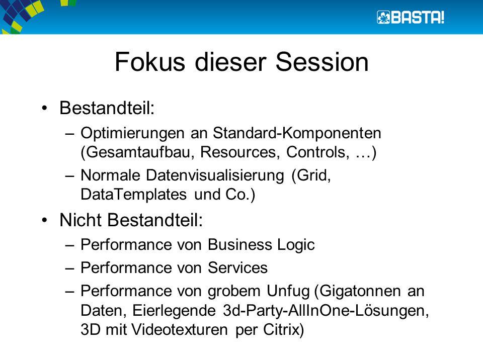 Fokus dieser Session Bestandteil: –Optimierungen an Standard-Komponenten (Gesamtaufbau, Resources, Controls, …) –Normale Datenvisualisierung (Grid, DataTemplates und Co.) Nicht Bestandteil: –Performance von Business Logic –Performance von Services –Performance von grobem Unfug (Gigatonnen an Daten, Eierlegende 3d-Party-AllInOne-Lösungen, 3D mit Videotexturen per Citrix)