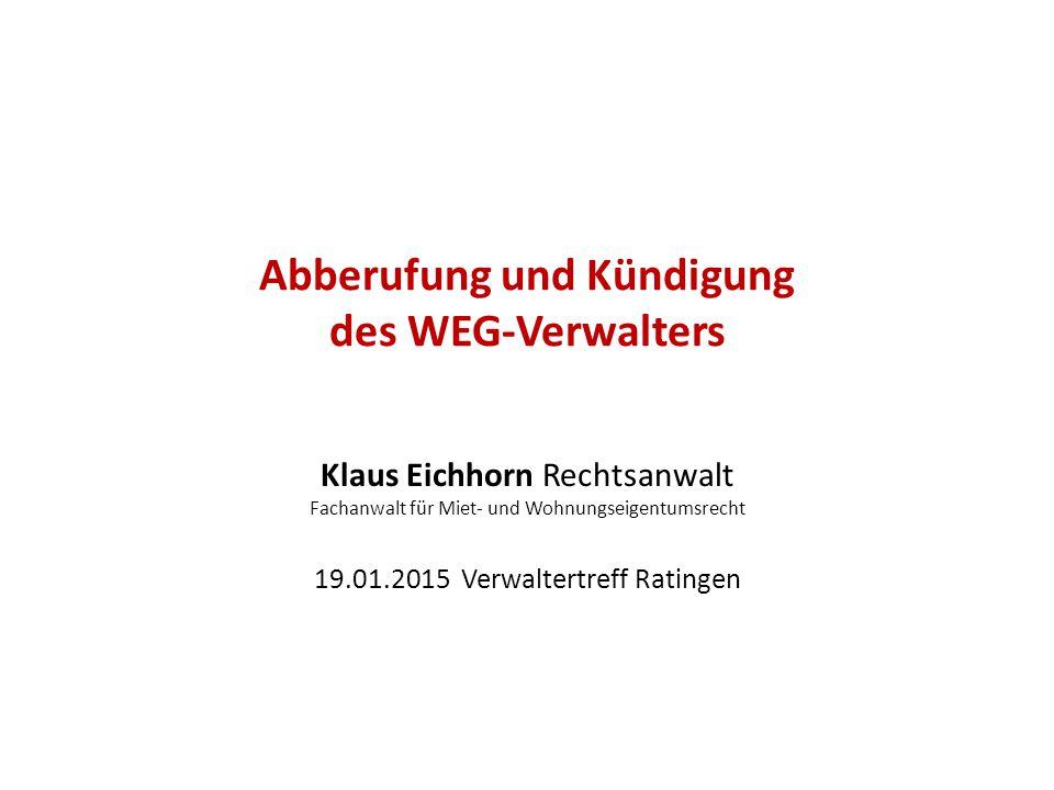 Abberufung und Kündigung des WEG-Verwalters Klaus Eichhorn Rechtsanwalt Fachanwalt für Miet- und Wohnungseigentumsrecht 19.01.2015 Verwaltertreff Rati
