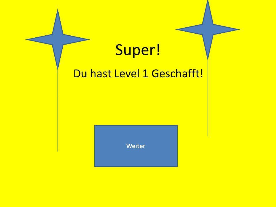 Super! Du hast Level 1 Geschafft! Weiter