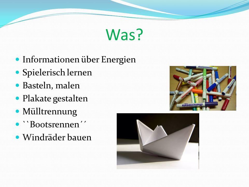 Was? Informationen über Energien Spielerisch lernen Basteln, malen Plakate gestalten Mülltrennung ``Bootsrennen´´ Windräder bauen