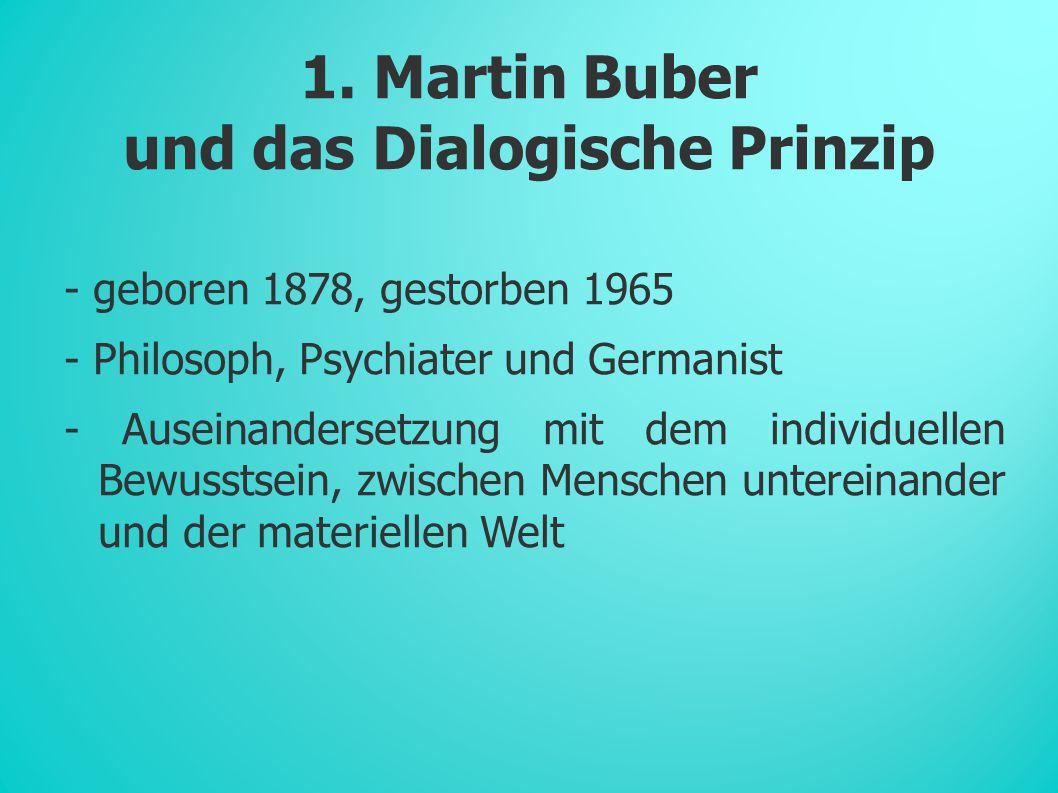1. Martin Buber und das Dialogische Prinzip - geboren 1878, gestorben 1965 - Philosoph, Psychiater und Germanist - Auseinandersetzung mit dem individu