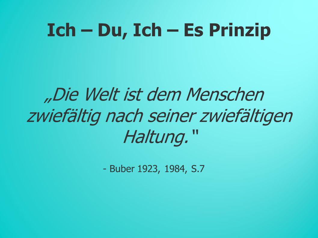 """Ich – Du, Ich – Es Prinzip """"Die Welt ist dem Menschen zwiefältig nach seiner zwiefältigen Haltung. - Buber 1923, 1984, S.7"""