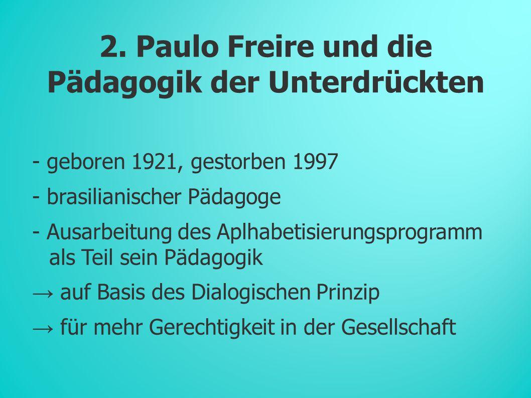 2. Paulo Freire und die Pädagogik der Unterdrückten - geboren 1921, gestorben 1997 - brasilianischer Pädagoge - Ausarbeitung des Aplhabetisierungsprog