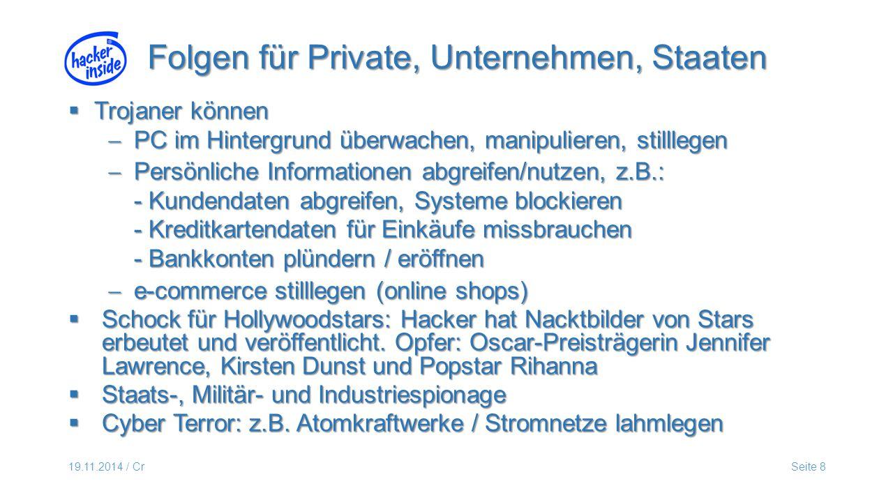 19.11.2014 / CrSeite 8  Trojaner können  PC im Hintergrund überwachen, manipulieren, stilllegen  Persönliche Informationen abgreifen/nutzen, z.B.: - Kundendaten abgreifen, Systeme blockieren - Kreditkartendaten für Einkäufe missbrauchen - Bankkonten plündern / eröffnen  e-commerce stilllegen (online shops)  Schock für Hollywoodstars: Hacker hat Nacktbilder von Stars erbeutet und veröffentlicht.