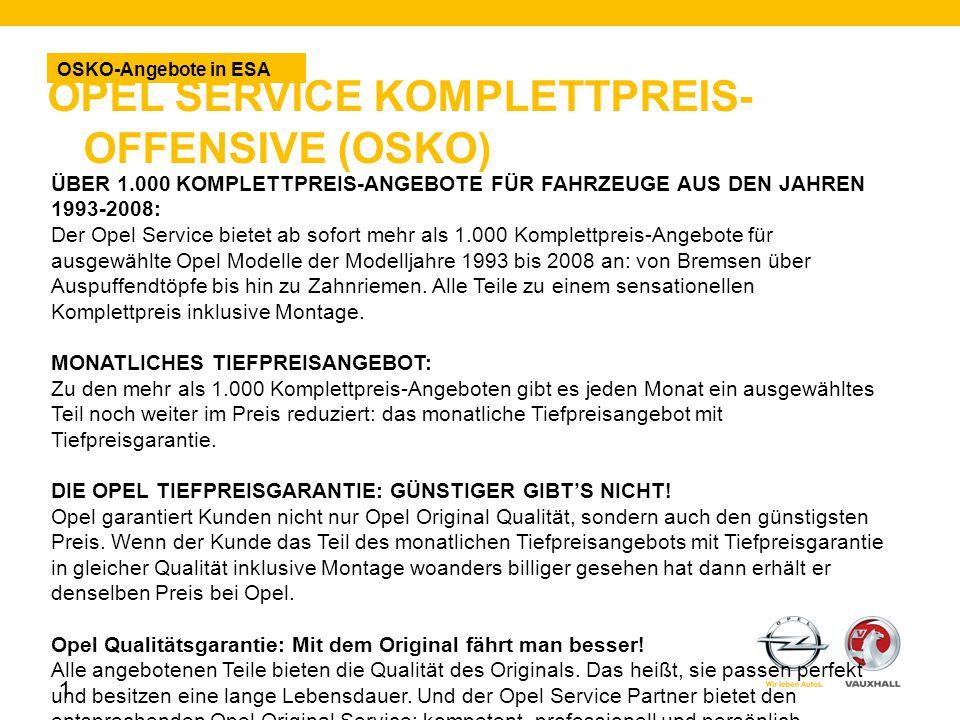OPEL SERVICE KOMPLETTPREIS- OFFENSIVE (OSKO) OSKO-Angebote in ESA 1 ÜBER 1.000 KOMPLETTPREIS-ANGEBOTE FÜR FAHRZEUGE AUS DEN JAHREN 1993-2008: Der Opel Service bietet ab sofort mehr als 1.000 Komplettpreis-Angebote für ausgewählte Opel Modelle der Modelljahre 1993 bis 2008 an: von Bremsen über Auspuffendtöpfe bis hin zu Zahnriemen.