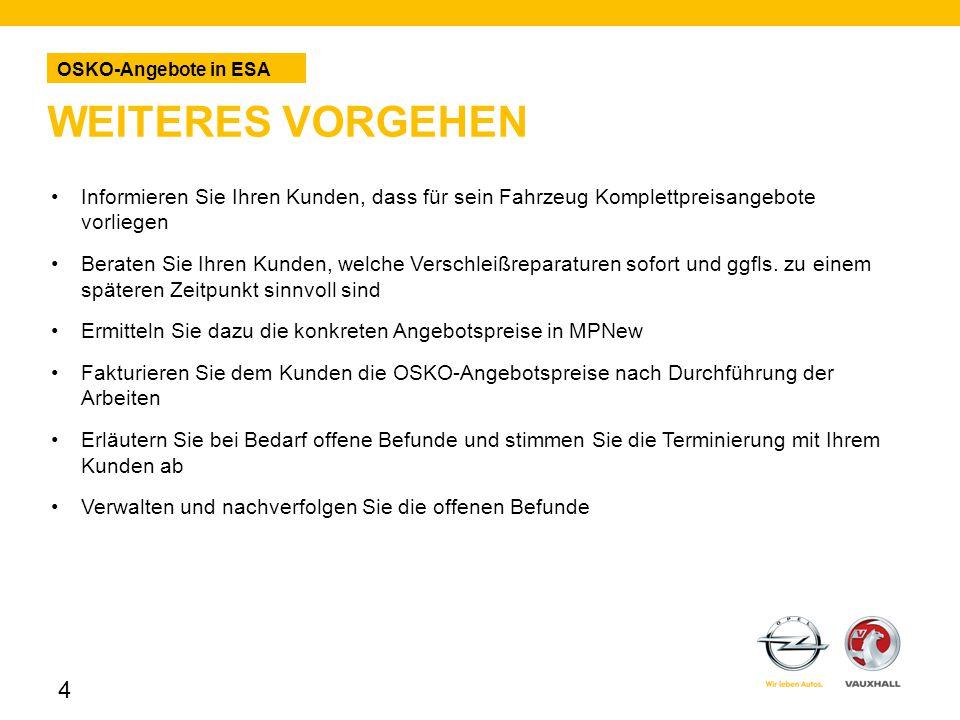 WEITERES VORGEHEN OSKO-Angebote in ESA 4 Informieren Sie Ihren Kunden, dass für sein Fahrzeug Komplettpreisangebote vorliegen Beraten Sie Ihren Kunden, welche Verschleißreparaturen sofort und ggfls.