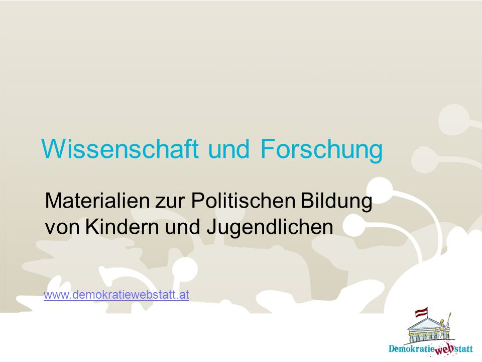 Wissenschaft und Forschung Materialien zur Politischen Bildung von Kindern und Jugendlichen www.demokratiewebstatt.at