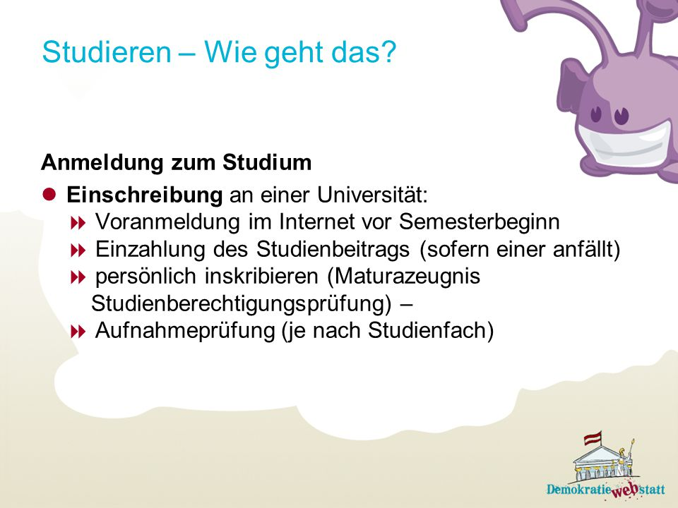 Studieren – Wie geht das? Anmeldung zum Studium Einschreibung an einer Universität:  Voranmeldung im Internet vor Semesterbeginn  Einzahlung des Stu