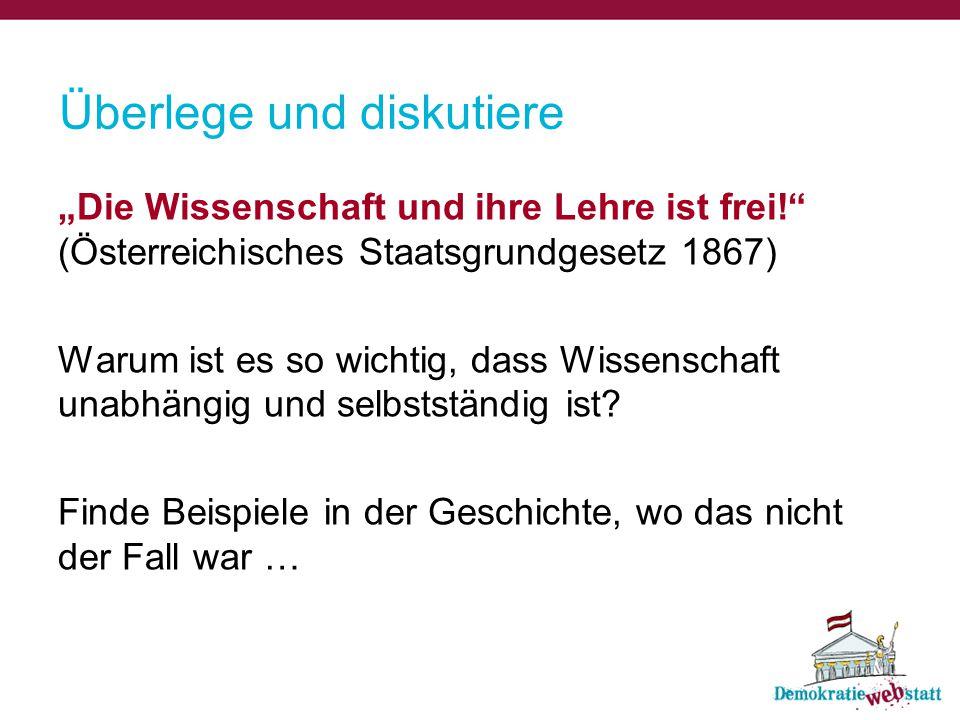 """Überlege und diskutiere """"Die Wissenschaft und ihre Lehre ist frei!"""" (Österreichisches Staatsgrundgesetz 1867) Warum ist es so wichtig, dass Wissenscha"""