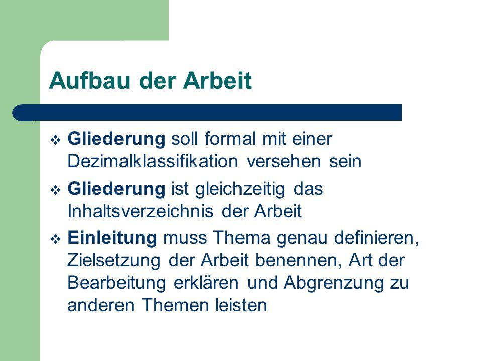 Aufbau der Arbeit  Gliederung soll formal mit einer Dezimalklassifikation versehen sein  Gliederung ist gleichzeitig das Inhaltsverzeichnis der Arbe