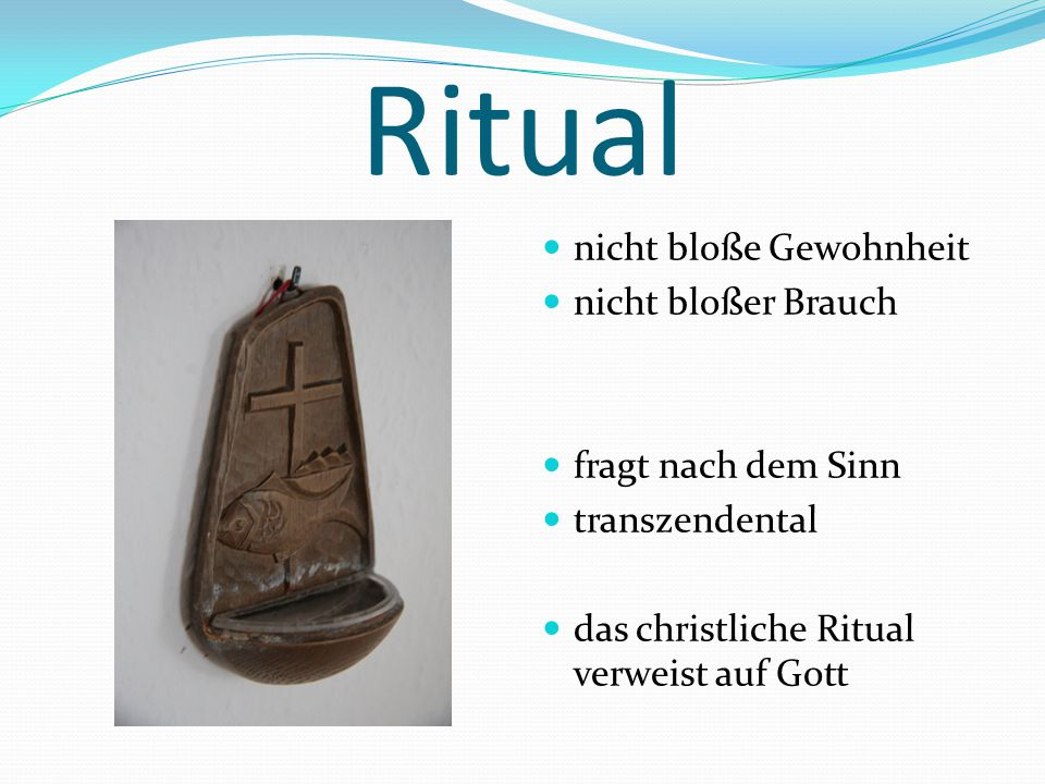 Ritual nicht bloße Gewohnheit nicht bloßer Brauch fragt nach dem Sinn transzendental das christliche Ritual verweist auf Gott