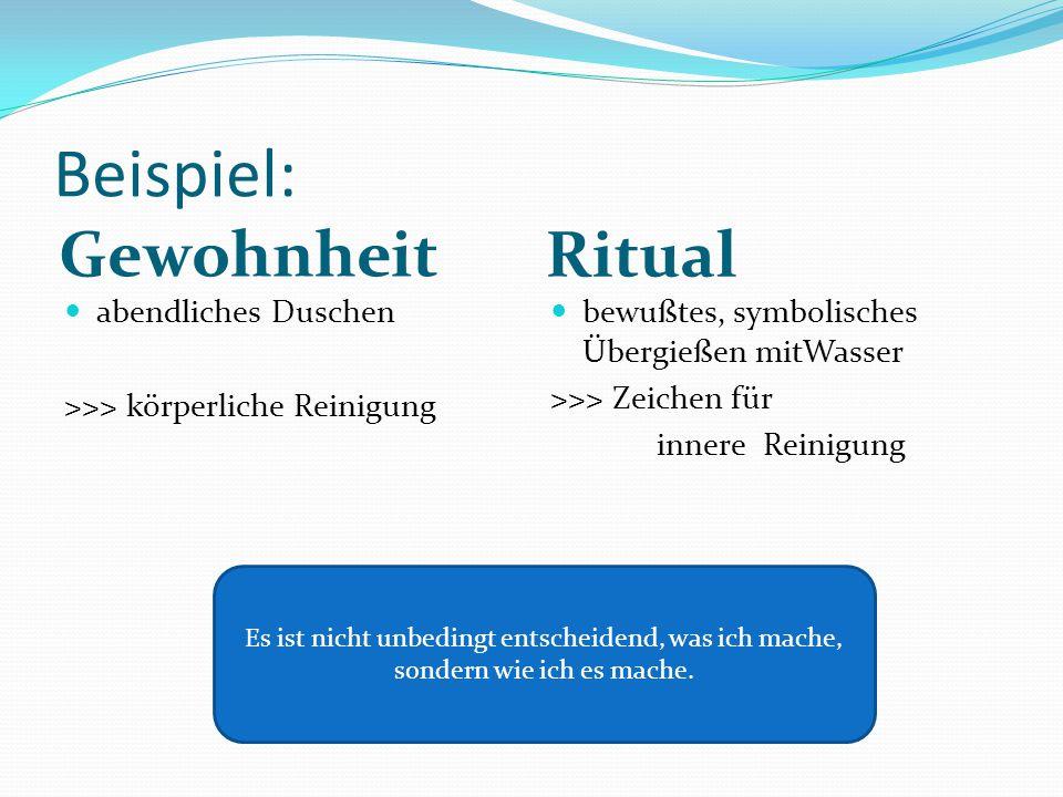 Beispiel: Gewohnheit Ritual abendliches Duschen >>> körperliche Reinigung bewußtes, symbolisches Übergießen mitWasser >>> Zeichen für innere Reinigung Es ist nicht unbedingt entscheidend, was ich mache, sondern wie ich es mache.