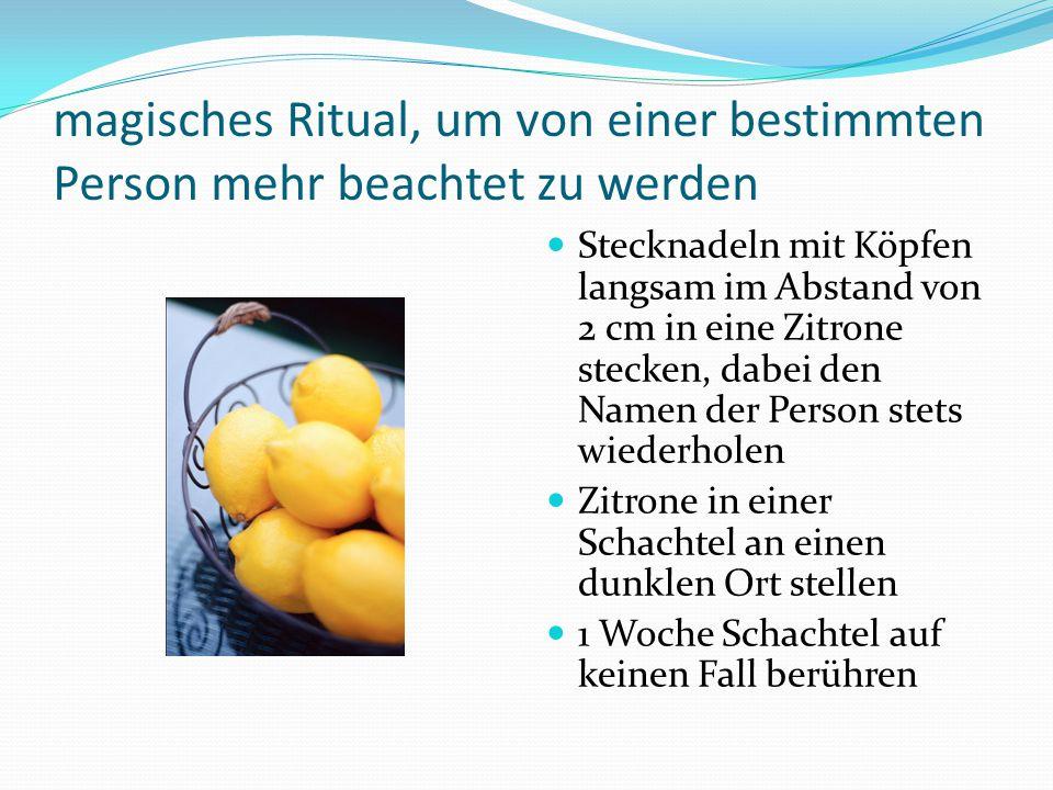 magisches Ritual, um von einer bestimmten Person mehr beachtet zu werden Stecknadeln mit Köpfen langsam im Abstand von 2 cm in eine Zitrone stecken, dabei den Namen der Person stets wiederholen Zitrone in einer Schachtel an einen dunklen Ort stellen 1 Woche Schachtel auf keinen Fall berühren