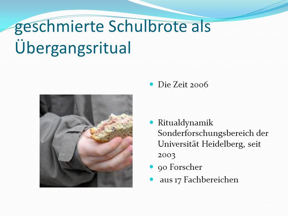 geschmierte Schulbrote als Übergangsritual Die Zeit 2006 Ritualdynamik Sonderforschungsbereich der Universität Heidelberg, seit 2003 90 Forscher aus 17 Fachbereichen