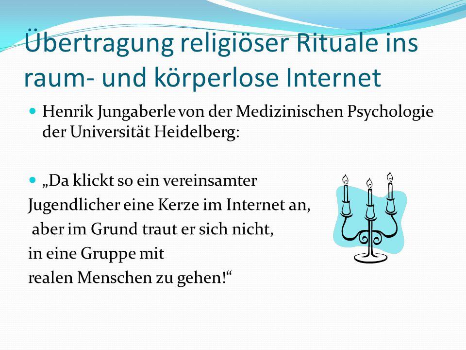 """Übertragung religiöser Rituale ins raum- und körperlose Internet Henrik Jungaberle von der Medizinischen Psychologie der Universität Heidelberg: """"Da klickt so ein vereinsamter Jugendlicher eine Kerze im Internet an, aber im Grund traut er sich nicht, in eine Gruppe mit realen Menschen zu gehen!"""
