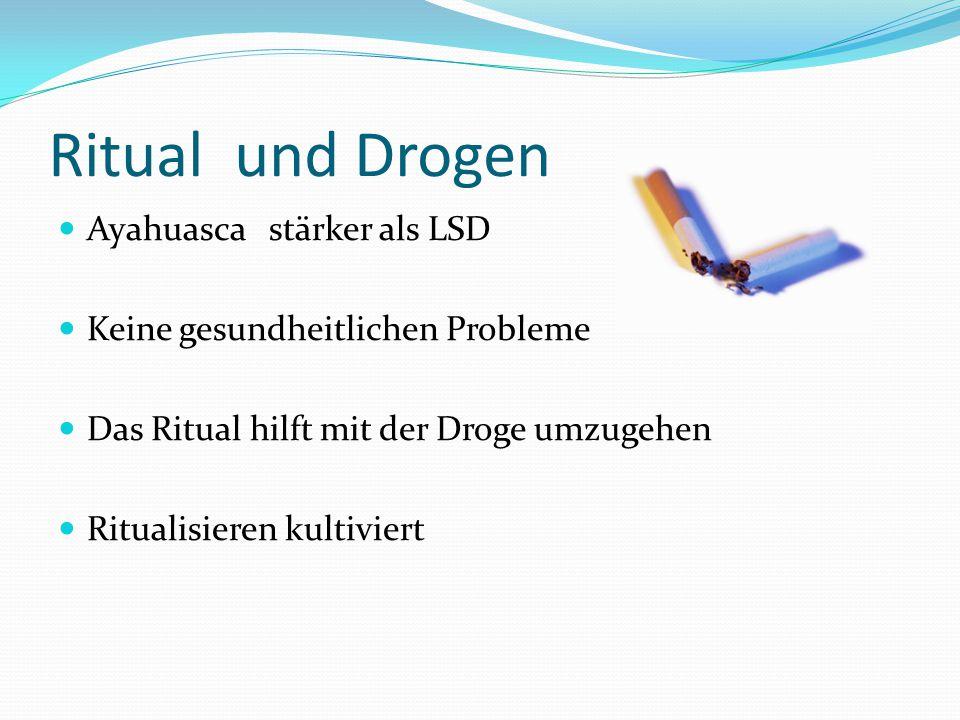 Ritual und Drogen Ayahuasca stärker als LSD Keine gesundheitlichen Probleme Das Ritual hilft mit der Droge umzugehen Ritualisieren kultiviert