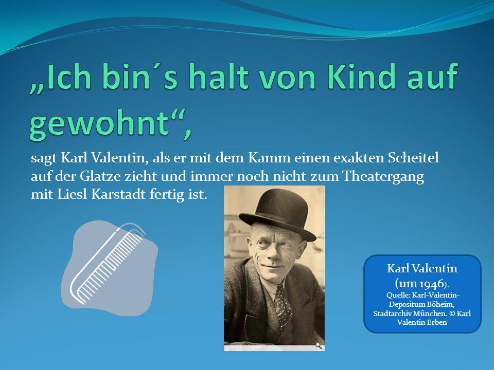 sagt Karl Valentin, als er mit dem Kamm einen exakten Scheitel auf der Glatze zieht und immer noch nicht zum Theatergang mit Liesl Karstadt fertig ist.
