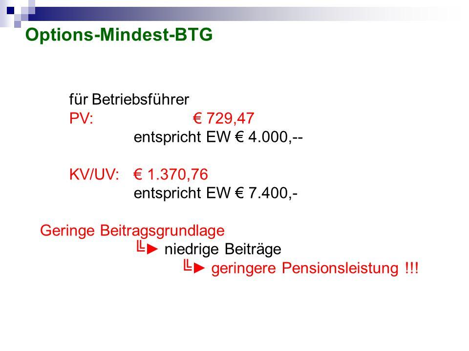 Options-Mindest-BTG für Betriebsführer PV: € 729,47 entspricht EW € 4.000,-- KV/UV:€ 1.370,76 entspricht EW € 7.400,- Geringe Beitragsgrundlage ╚► nie