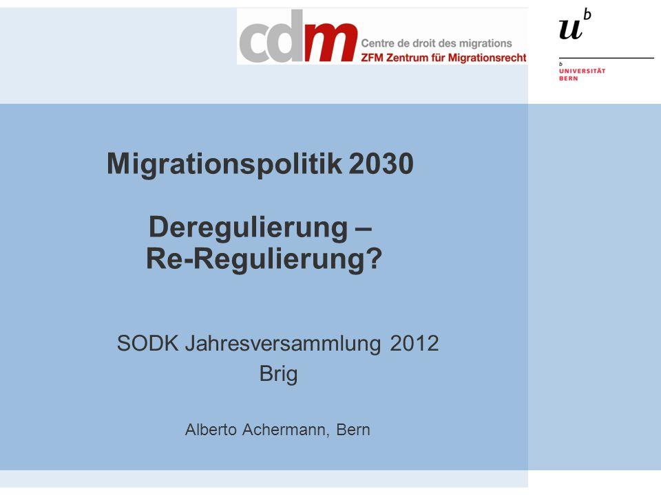 Migrationspolitik 2030 Deregulierung – Re-Regulierung? SODK Jahresversammlung 2012 Brig Alberto Achermann, Bern
