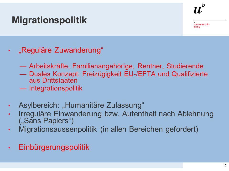 """Migrationspolitik """"Reguläre Zuwanderung —Arbeitskräfte, Familienangehörige, Rentner, Studierende —Duales Konzept: Freizügigkeit EU-/EFTA und Qualifizierte aus Drittstaaten —Integrationspolitik Asylbereich: """"Humanitäre Zulassung Irreguläre Einwanderung bzw."""