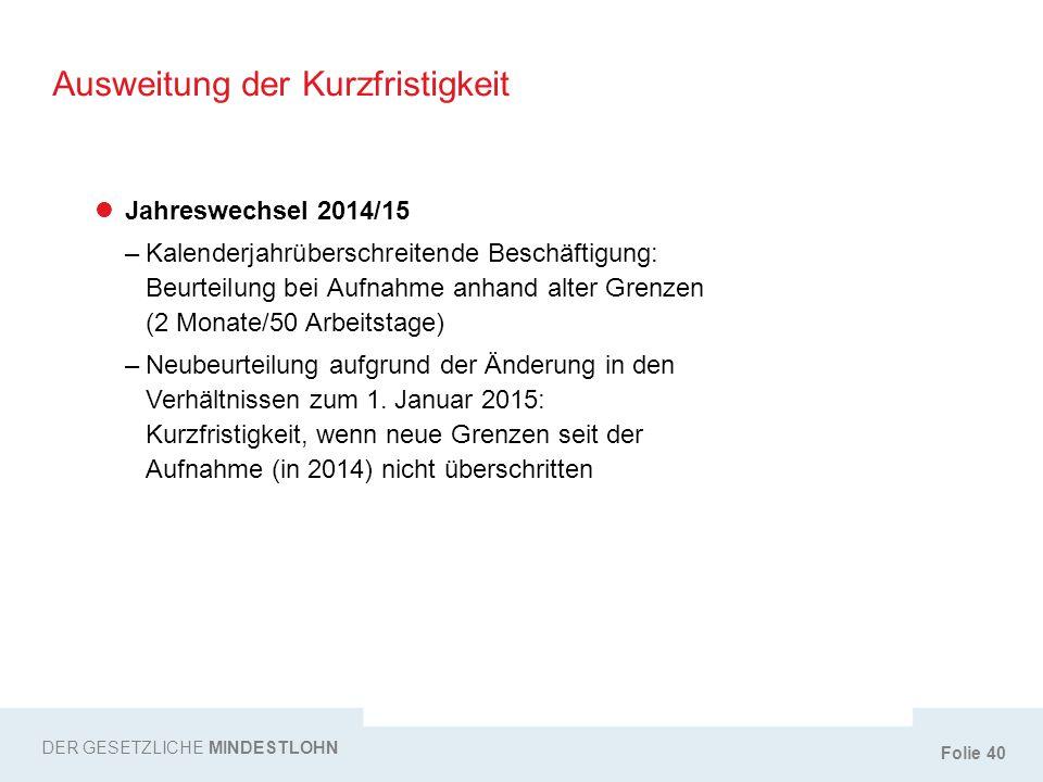 Folie 40 Ausweitung der Kurzfristigkeit DER GESETZLICHE MINDESTLOHN Jahreswechsel 2014/15 –Kalenderjahrüberschreitende Beschäftigung: Beurteilung bei