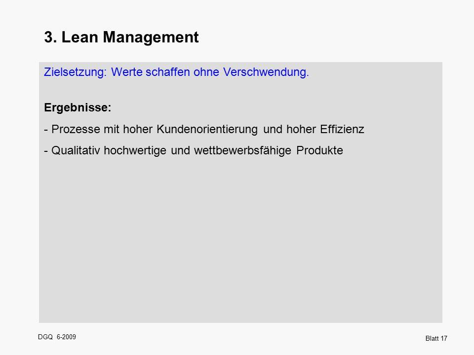DGQ 6-2009 Blatt 17 3. Lean Management Zielsetzung: Werte schaffen ohne Verschwendung. Ergebnisse: - Prozesse mit hoher Kundenorientierung und hoher E