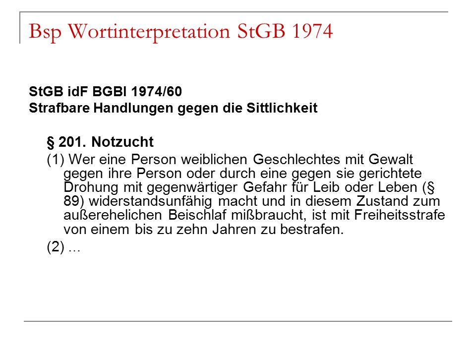 Bsp Wortinterpretation StGB 1974 StGB idF BGBl 1974/60 Strafbare Handlungen gegen die Sittlichkeit § 201. Notzucht (1) Wer eine Person weiblichen Gesc