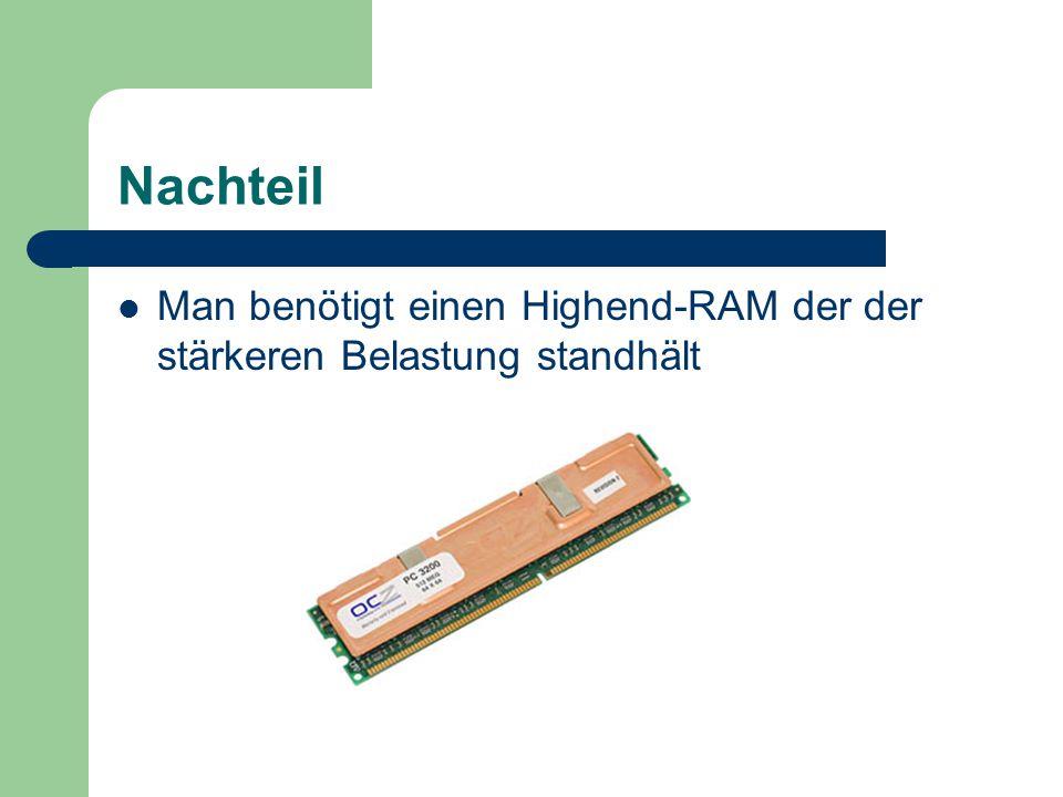 Nachteil Man benötigt einen Highend-RAM der der stärkeren Belastung standhält