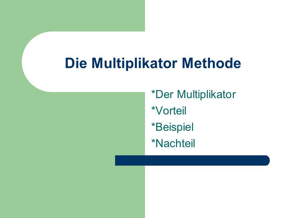 Die Multiplikator Methode *Der Multiplikator *Vorteil *Beispiel *Nachteil