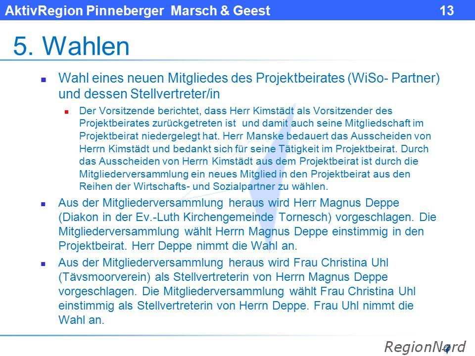 AktivRegion Pinneberger Marsch & Geest 13 5. Wahlen Wahl eines neuen Mitgliedes des Projektbeirates (WiSo- Partner) und dessen Stellvertreter/in Der V