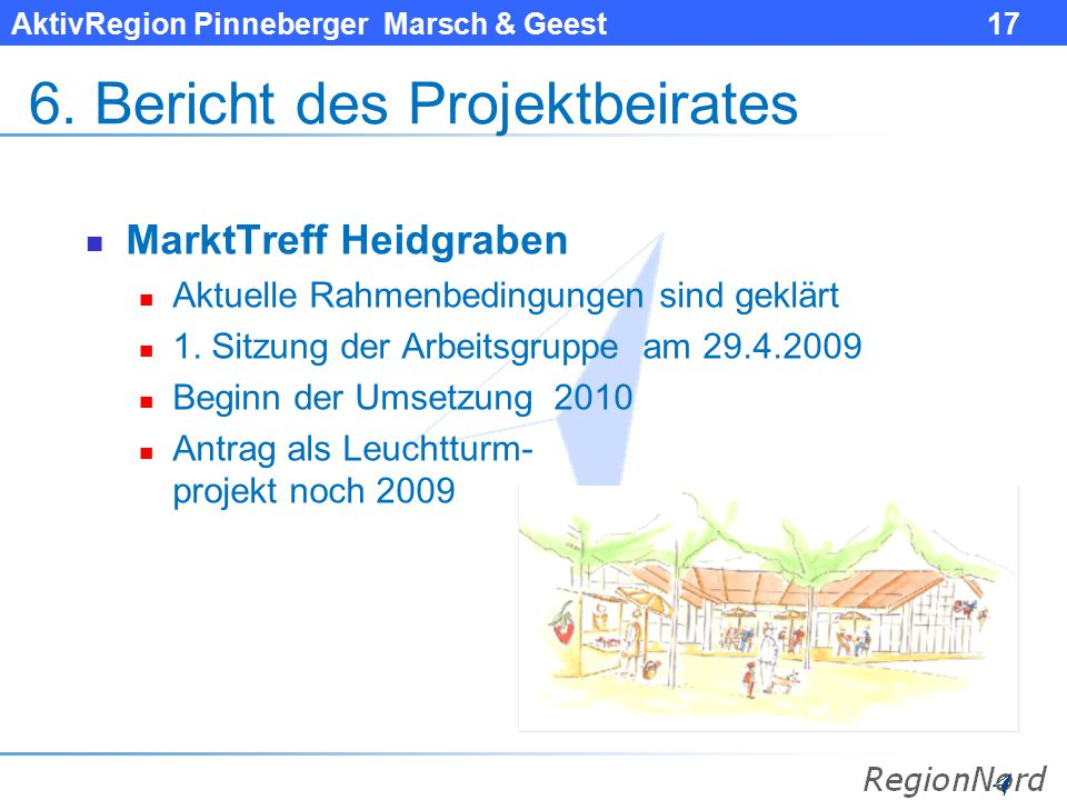 AktivRegion Pinneberger Marsch & Geest 17 6. Bericht des Projektbeirates MarktTreff Heidgraben Aktuelle Rahmenbedingungen sind geklärt 1. Sitzung der