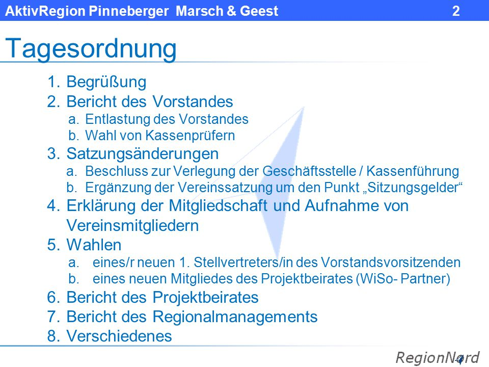 AktivRegion Pinneberger Marsch & Geest 2 Tagesordnung 1.Begrüßung 2.Bericht des Vorstandes a.Entlastung des Vorstandes b.Wahl von Kassenprüfern 3.Satz