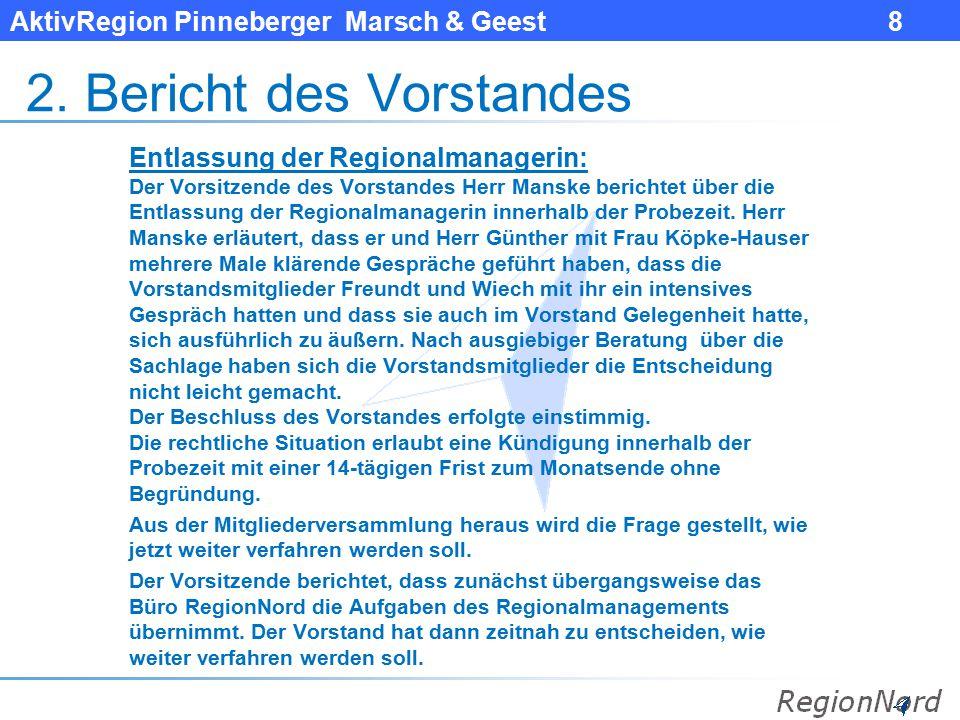 AktivRegion Pinneberger Marsch & Geest 8 2. Bericht des Vorstandes Entlassung der Regionalmanagerin: Der Vorsitzende des Vorstandes Herr Manske berich