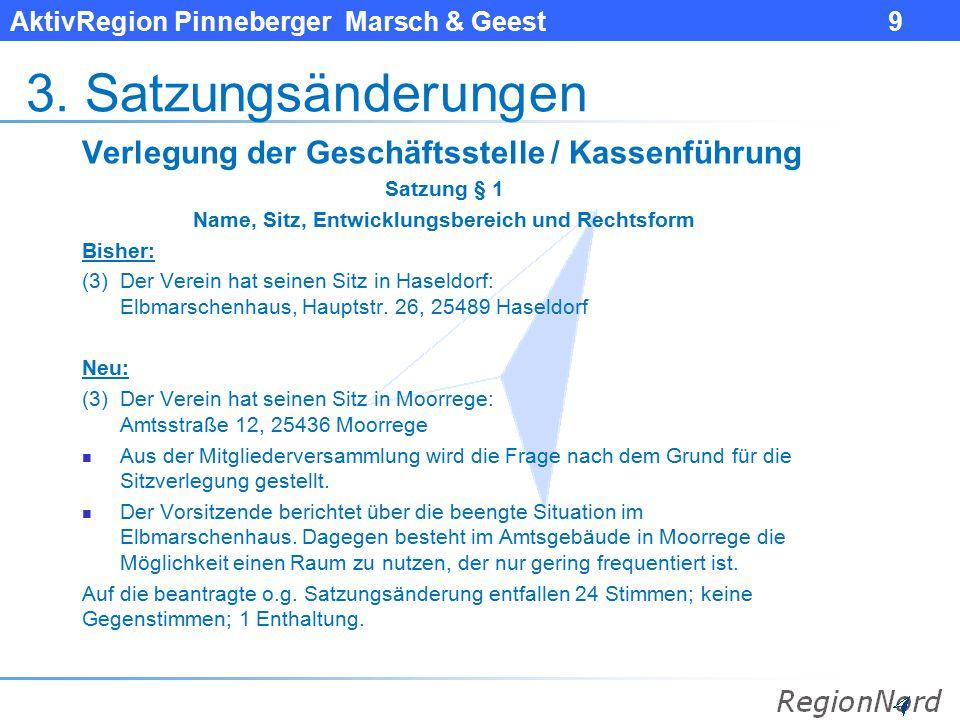 AktivRegion Pinneberger Marsch & Geest 9 3. Satzungsänderungen Verlegung der Geschäftsstelle / Kassenführung Satzung § 1 Name, Sitz, Entwicklungsberei