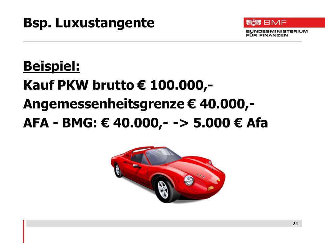 Bsp. Luxustangente Beispiel: Kauf PKW brutto € 100.000,- Angemessenheitsgrenze € 40.000,- AFA - BMG: € 40.000,- -> 5.000 € Afa 21